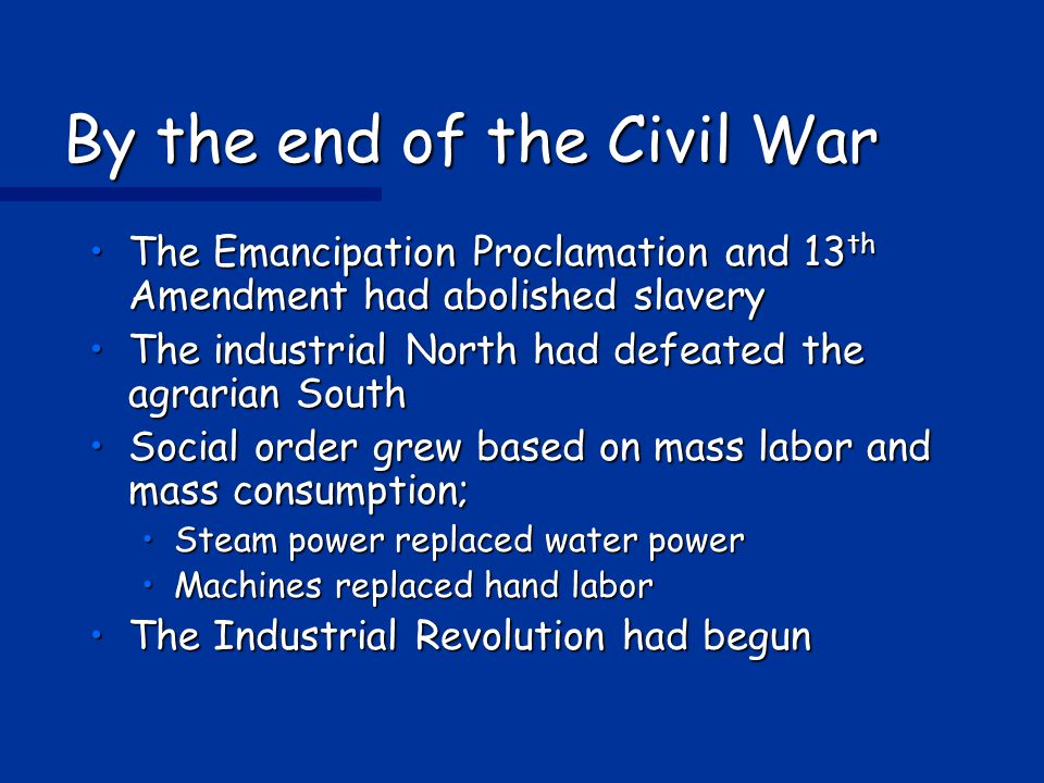 By the end of the Civil War The Emancipation Proclamation and 13 th Amendment had abolished slaveryThe Emancipation Proclamation and 13 th Amendment had abolished slavery The industrial North had defeated the agrarian SouthThe industrial North had defeated the agrarian South Social order grew based on mass labor and mass consumption;Social order grew based on mass labor and mass consumption; Steam power replaced water powerSteam power replaced water power Machines replaced hand laborMachines replaced hand labor The Industrial Revolution had begunThe Industrial Revolution had begun