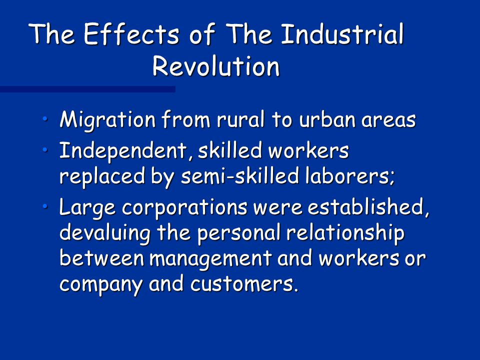 The Effects of The Industrial Revolution Migration from rural to urban areasMigration from rural to urban areas Independent, skilled workers replaced by semi-skilled laborers;Independent, skilled workers replaced by semi-skilled laborers; Large corporations were established, devaluing the personal relationship between management and workers or company and customers.Large corporations were established, devaluing the personal relationship between management and workers or company and customers.