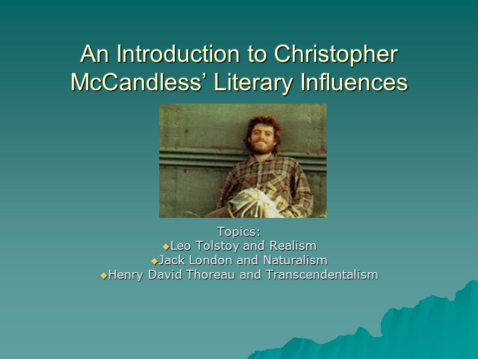 An Introduction to Christopher McCandless' Literary Influences Topics:  Leo Tolstoy and Realism  Jack London and Naturalism  Henry David Thoreau an