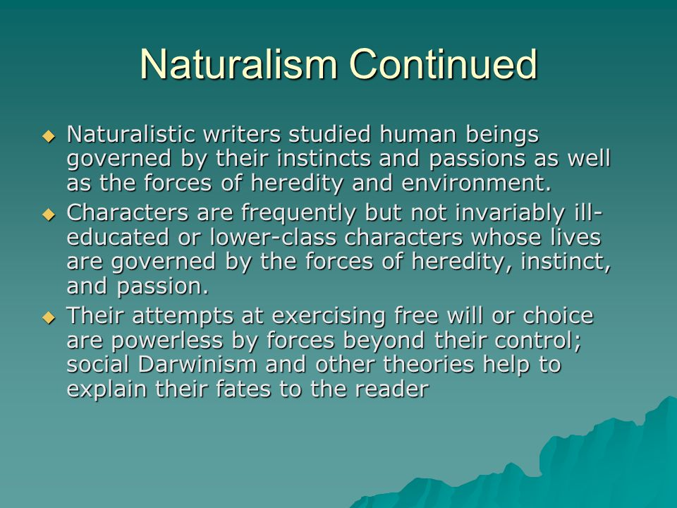 Naturalism Continued  Naturalistic writers studied human beings governed by their instincts and passions as well as the forces of heredity and enviro