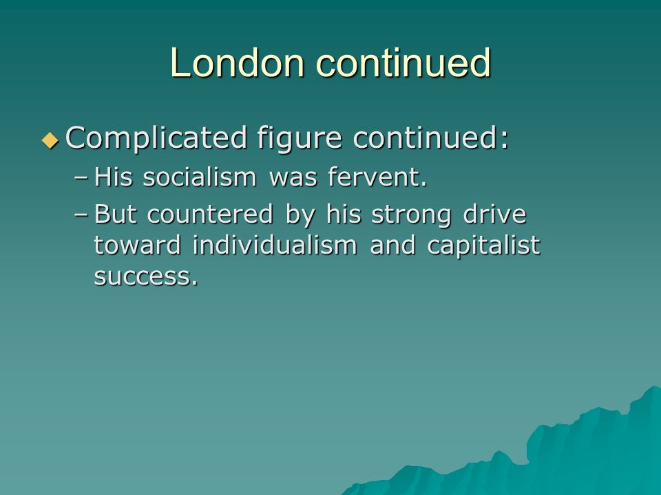 London continued  Complicated figure continued: –His socialism was fervent. –But countered by his strong drive toward individualism and capitalist su