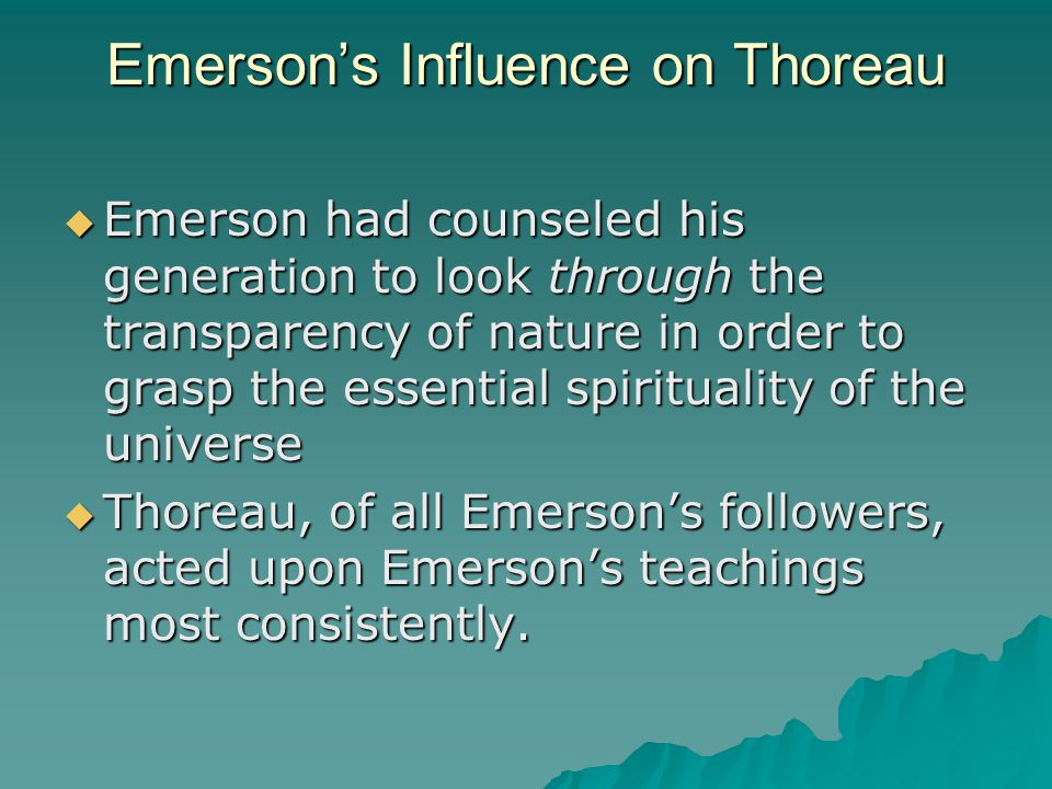 Emerson's Influence on Thoreau  Emerson had counseled his generation to look through the transparency of nature in order to grasp the essential spiri