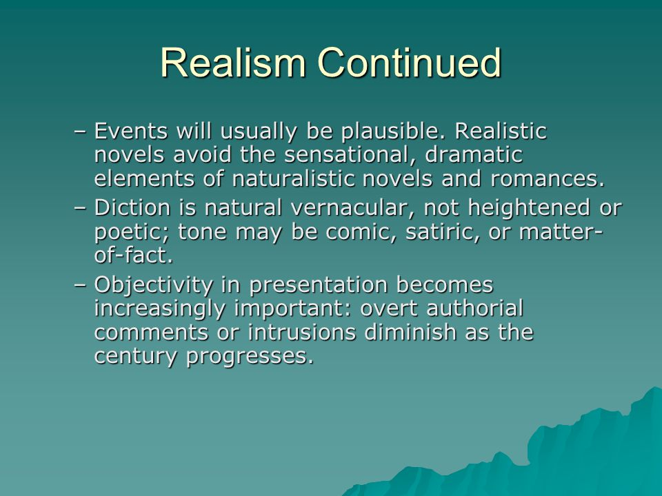 Realism Continued –Events will usually be plausible. Realistic novels avoid the sensational, dramatic elements of naturalistic novels and romances. –D
