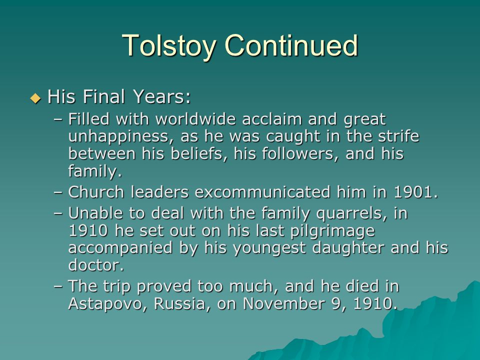 Tolstoy Continued  His Final Years: –Filled with worldwide acclaim and great unhappiness, as he was caught in the strife between his beliefs, his fol