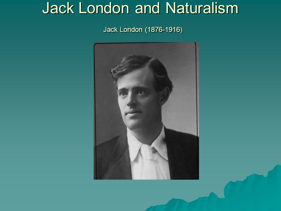 Jack London and Naturalism Jack London (1876-1916)