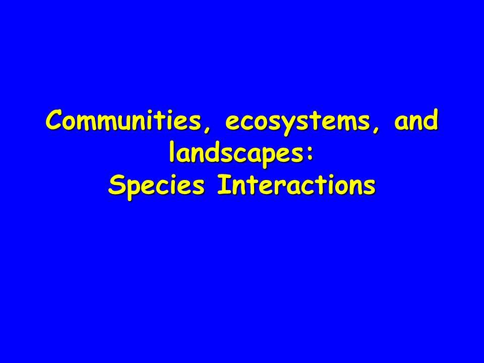 Communities, ecosystems, and landscapes: Species Interactions