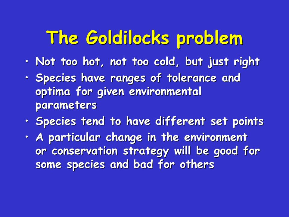 The Goldilocks problem Not too hot, not too cold, but just rightNot too hot, not too cold, but just right Species have ranges of tolerance and optima
