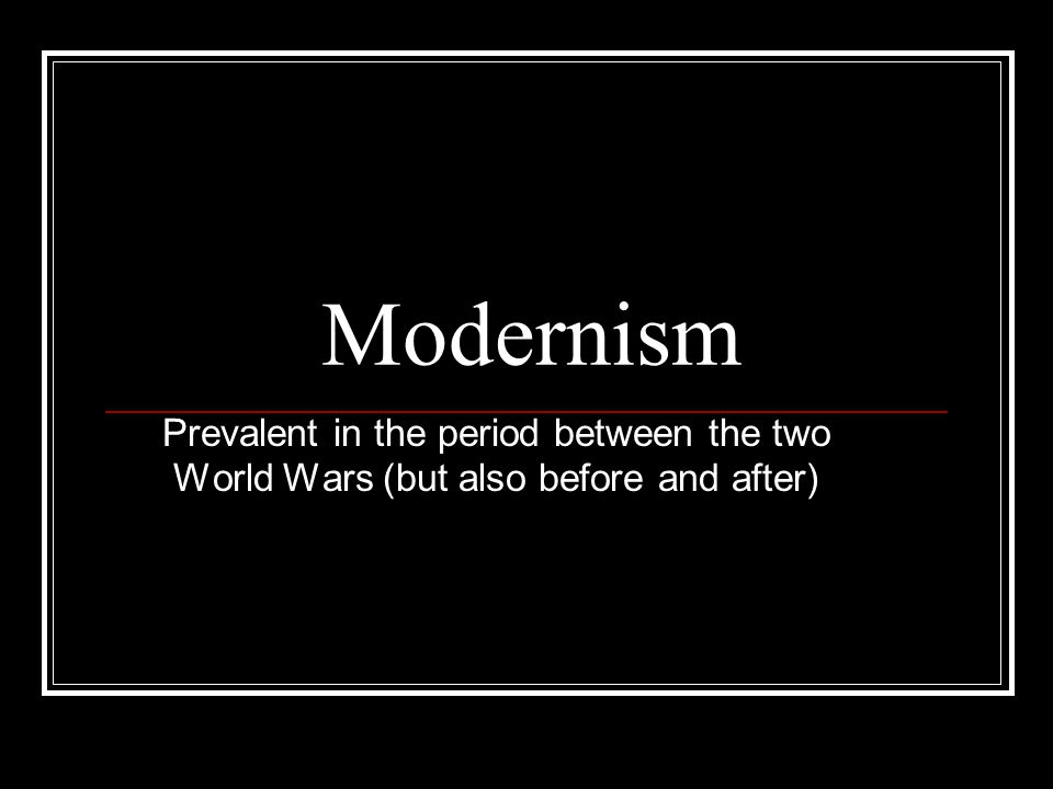Modernism Prevalent in the period between the two World Wars (but also before and after)