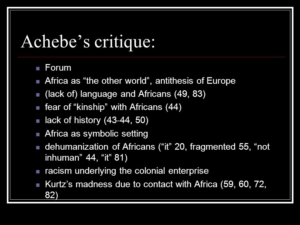 Achebe's critique: Forum Africa as the other world , antithesis of Europe (lack of) language and Africans (49, 83) fear of kinship with Africans (44) lack of history (43-44, 50) Africa as symbolic setting dehumanization of Africans ( it 20, fragmented 55, not inhuman 44, it 81) racism underlying the colonial enterprise Kurtz's madness due to contact with Africa (59, 60, 72, 82)