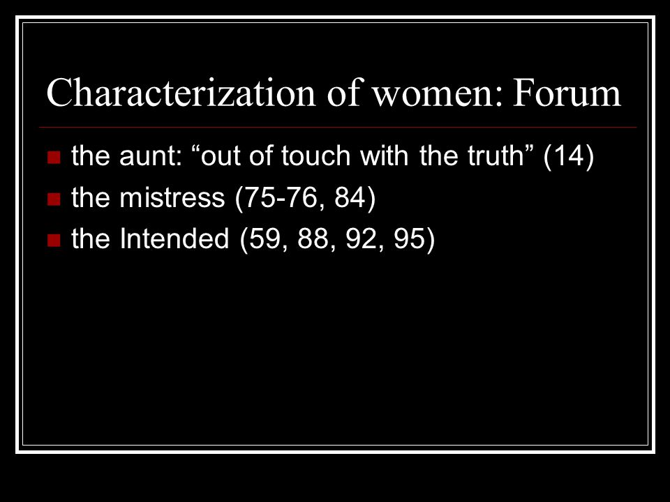 Characterization of women: Forum the aunt: out of touch with the truth (14) the mistress (75-76, 84) the Intended (59, 88, 92, 95)