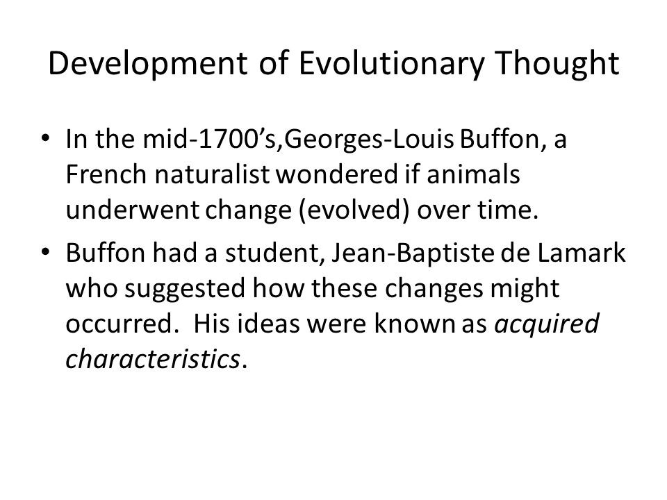 Development of Evolutionary Thought In the mid-1700's,Georges-Louis Buffon, a French naturalist wondered if animals underwent change (evolved) over ti