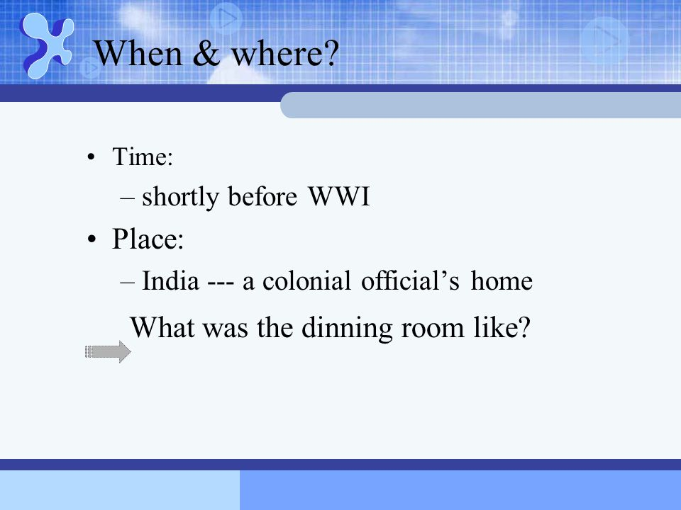 When & where? Time: –shortly before WWI Place: –India --- a colonial official's home What was the dinning room like?