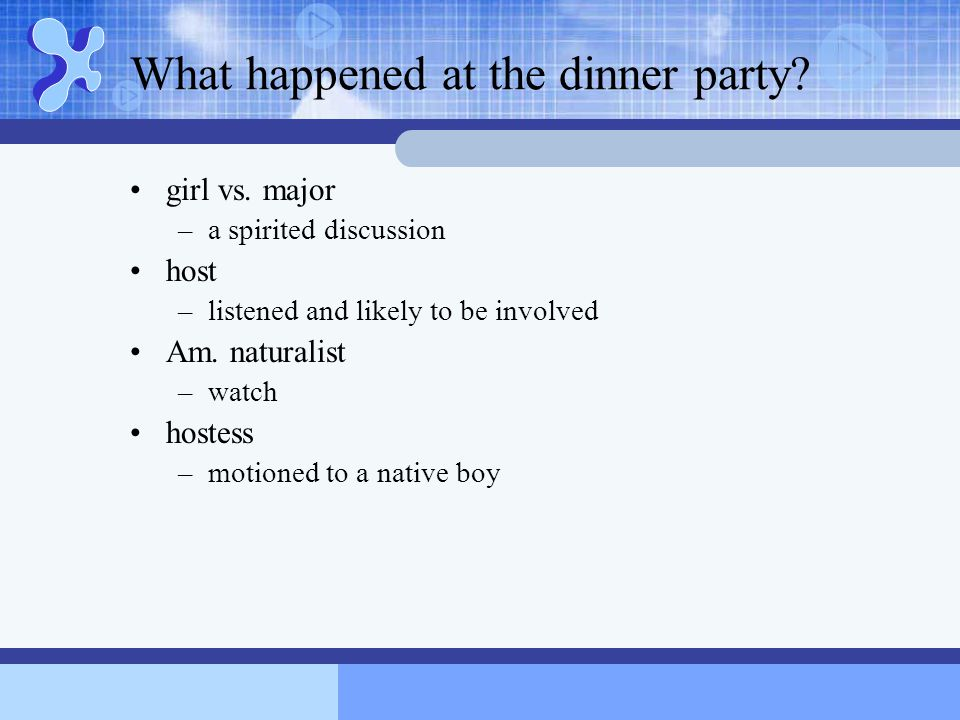 What happened at the dinner party? girl vs. major –a spirited discussion host –listened and likely to be involved Am. naturalist –watch hostess –motio