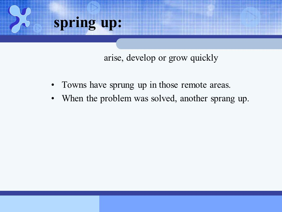 spring up: arise, develop or grow quickly Towns have sprung up in those remote areas. When the problem was solved, another sprang up.