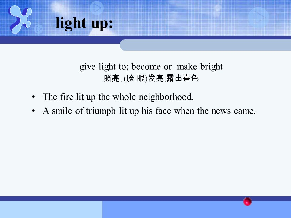 light up: give light to; become or make bright 照亮 ; ( 脸, 眼 ) 发亮, 露出喜色 The fire lit up the whole neighborhood. A smile of triumph lit up his face when