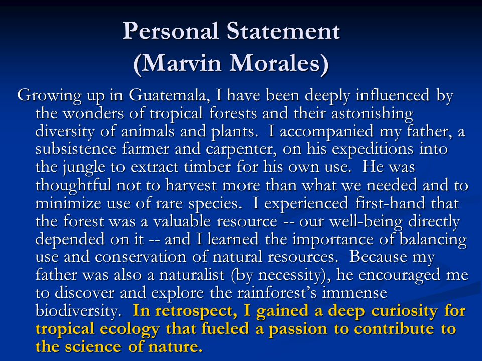Personal Statement (Marvin Morales) Growing up in Guatemala, I have been deeply influenced by the wonders of tropical forests and their astonishing diversity of animals and plants.