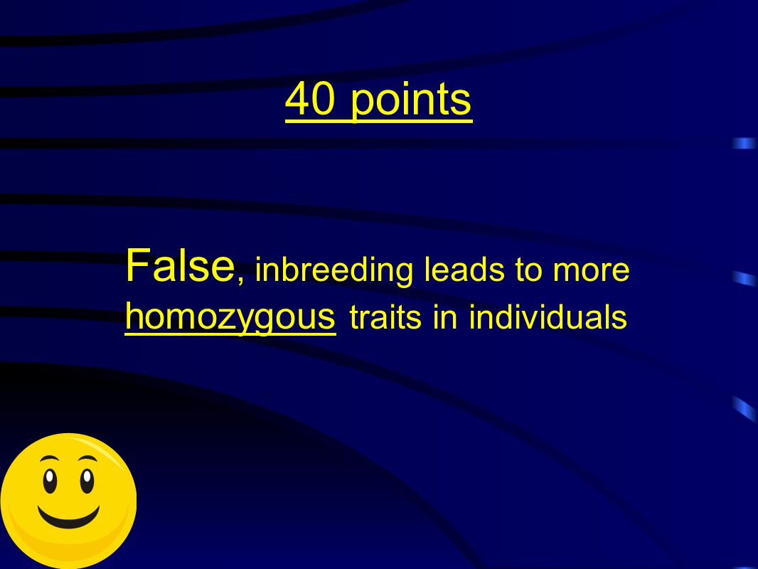40 points False, inbreeding leads to more homozygous traits in individuals