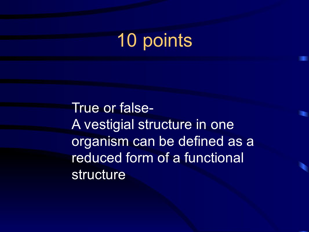 10 points True or false- A vestigial structure in one organism can be defined as a reduced form of a functional structure