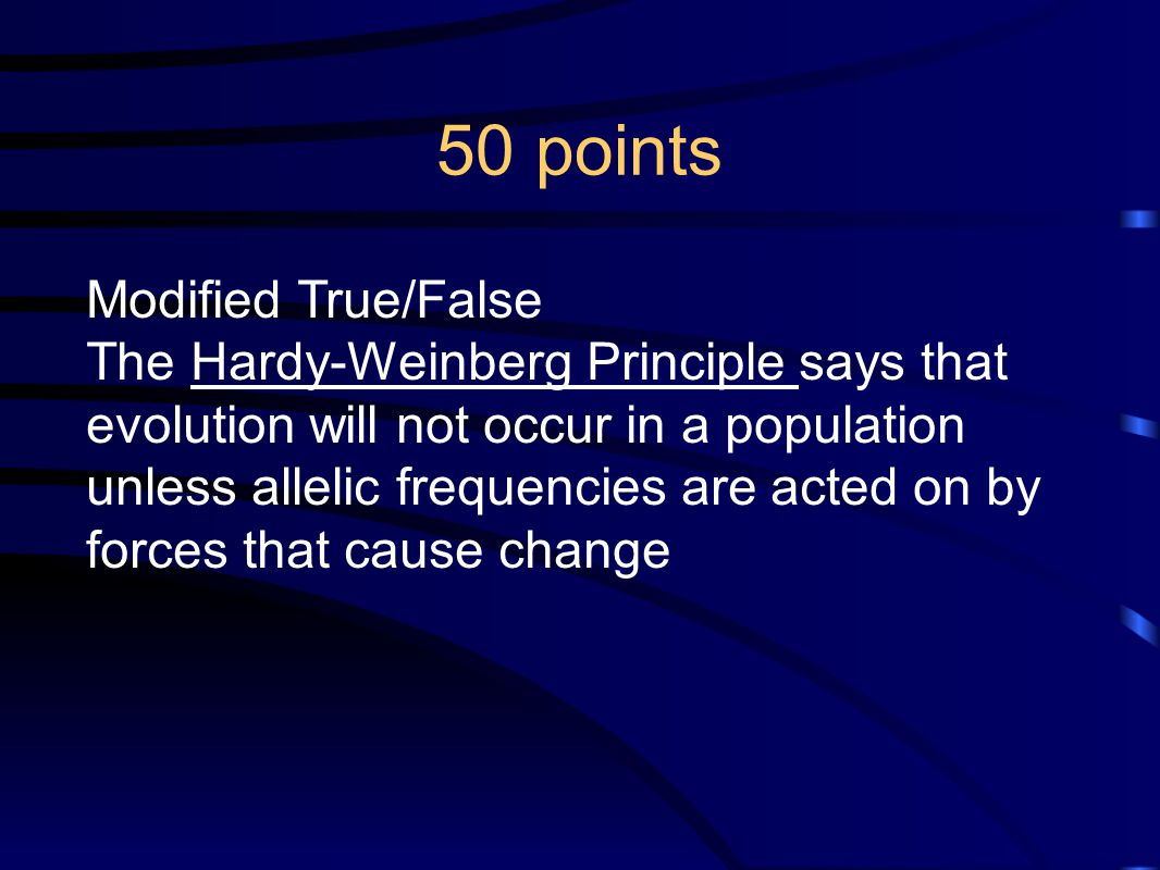 50 points Modified True/False The Hardy-Weinberg Principle says that evolution will not occur in a population unless allelic frequencies are acted on