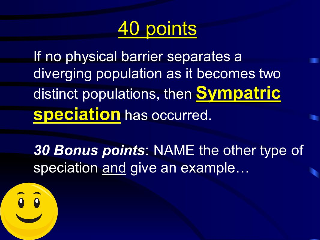 40 points If no physical barrier separates a diverging population as it becomes two distinct populations, then Sympatric speciation has occurred. 30 B