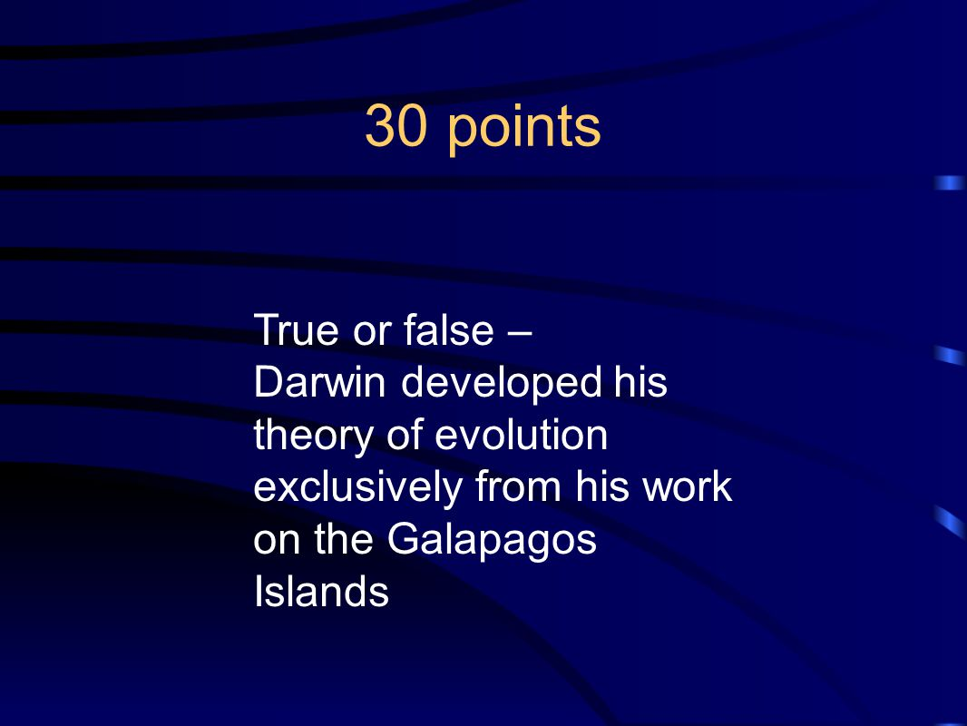 30 points True or false – Darwin developed his theory of evolution exclusively from his work on the Galapagos Islands