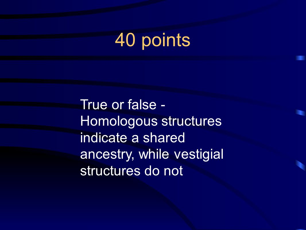 40 points True or false - Homologous structures indicate a shared ancestry, while vestigial structures do not