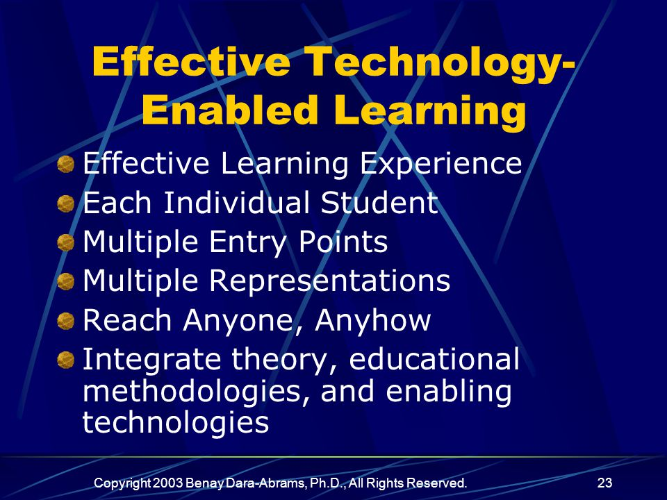 Copyright 2003 Benay Dara-Abrams, Ph.D., All Rights Reserved.23 Effective Technology- Enabled Learning Effective Learning Experience Each Individual Student Multiple Entry Points Multiple Representations Reach Anyone, Anyhow Integrate theory, educational methodologies, and enabling technologies