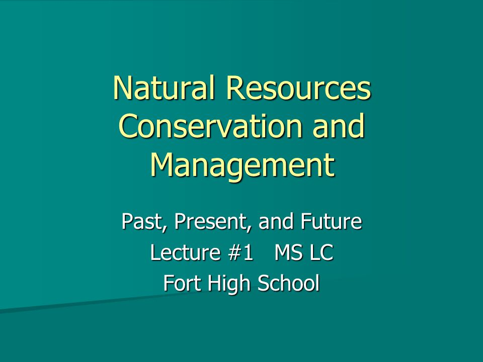 Natural Resources Conservation and Management Past, Present, and Future Lecture #1 MS LC Fort High School