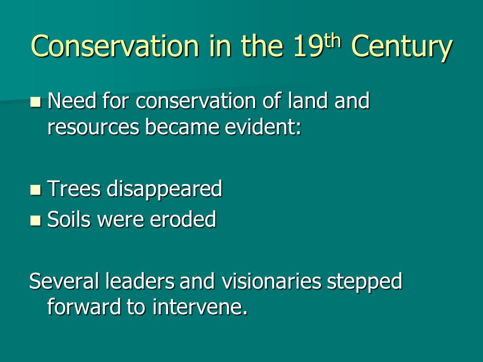 Conservation in the 19 th Century Need for conservation of land and resources became evident: Need for conservation of land and resources became evide