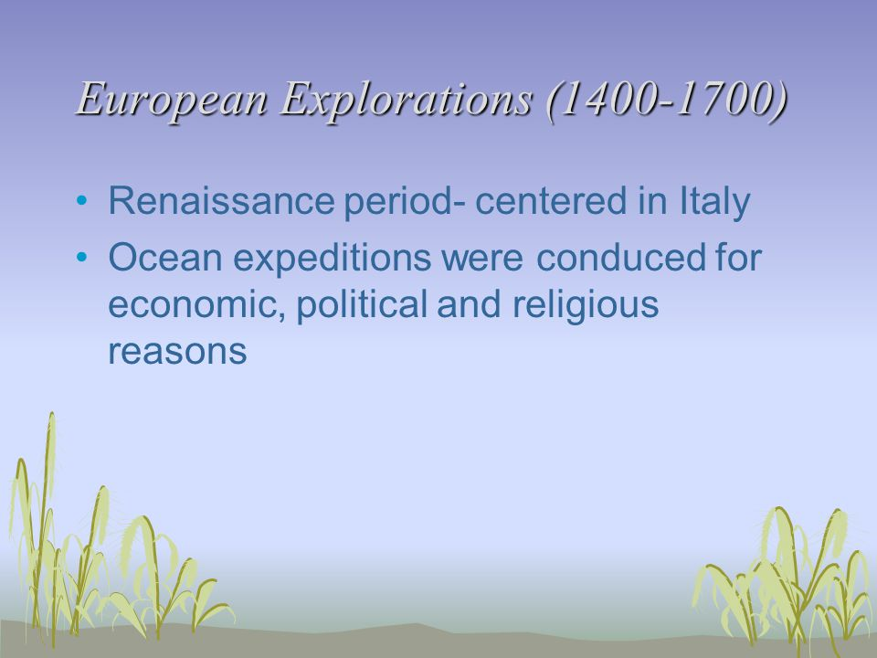 European Explorations (1400-1700) Renaissance period- centered in Italy Ocean expeditions were conduced for economic, political and religious reasons