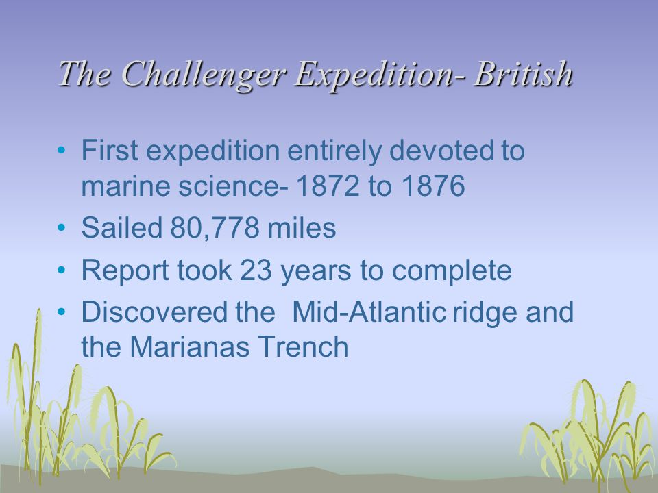The Challenger Expedition- British First expedition entirely devoted to marine science- 1872 to 1876 Sailed 80,778 miles Report took 23 years to complete Discovered the Mid-Atlantic ridge and the Marianas Trench