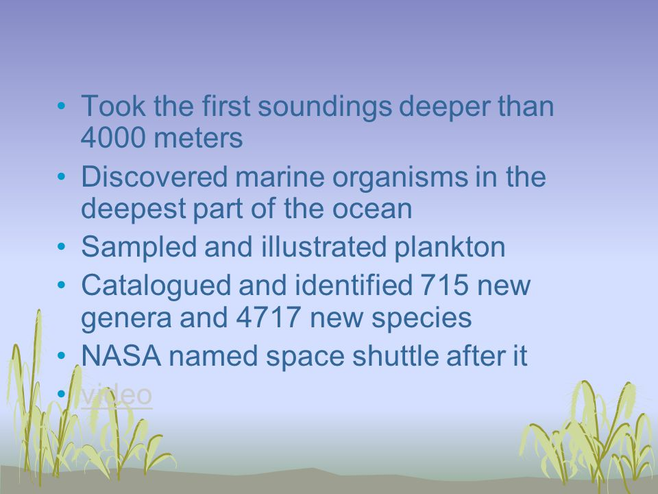 Took the first soundings deeper than 4000 meters Discovered marine organisms in the deepest part of the ocean Sampled and illustrated plankton Catalogued and identified 715 new genera and 4717 new species NASA named space shuttle after it video