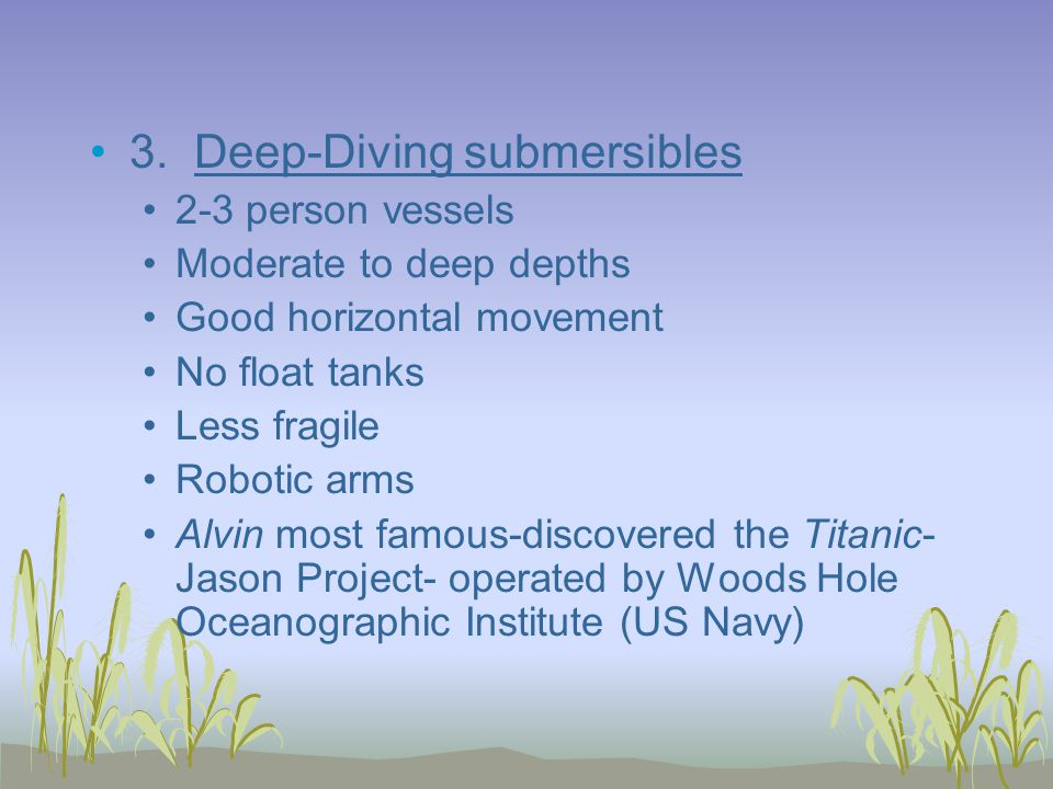 3. Deep-Diving submersibles 2-3 person vessels Moderate to deep depths Good horizontal movement No float tanks Less fragile Robotic arms Alvin most fa