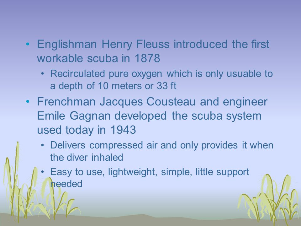 Englishman Henry Fleuss introduced the first workable scuba in 1878 Recirculated pure oxygen which is only usuable to a depth of 10 meters or 33 ft Frenchman Jacques Cousteau and engineer Emile Gagnan developed the scuba system used today in 1943 Delivers compressed air and only provides it when the diver inhaled Easy to use, lightweight, simple, little support needed