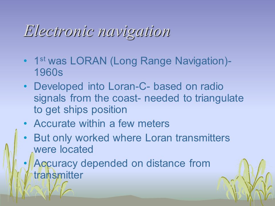 Electronic navigation 1 st was LORAN (Long Range Navigation)- 1960s Developed into Loran-C- based on radio signals from the coast- needed to triangulate to get ships position Accurate within a few meters But only worked where Loran transmitters were located Accuracy depended on distance from transmitter