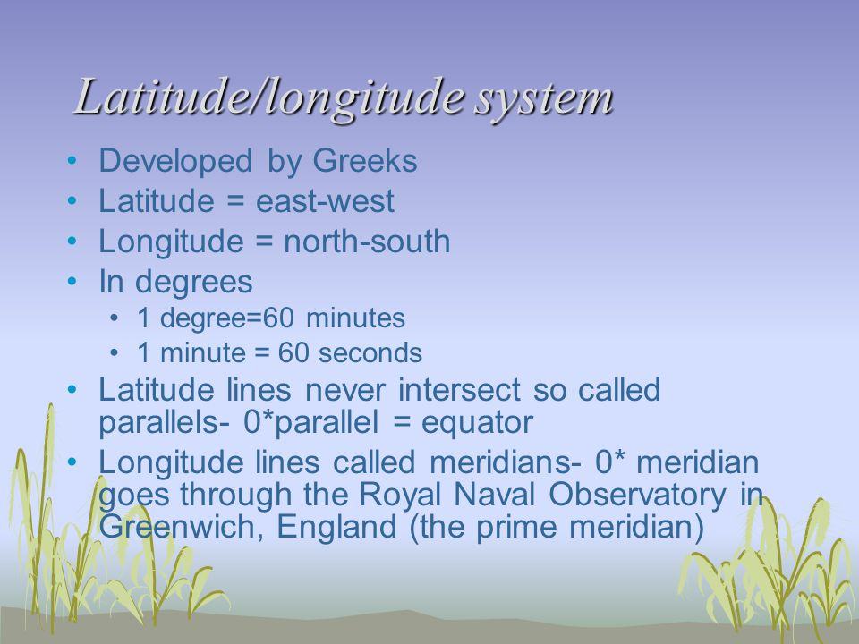 Latitude/longitude system Developed by Greeks Latitude = east-west Longitude = north-south In degrees 1 degree=60 minutes 1 minute = 60 seconds Latitude lines never intersect so called parallels- 0*parallel = equator Longitude lines called meridians- 0* meridian goes through the Royal Naval Observatory in Greenwich, England (the prime meridian)
