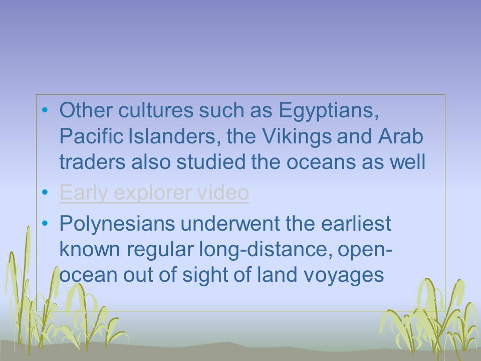 Other cultures such as Egyptians, Pacific Islanders, the Vikings and Arab traders also studied the oceans as well Early explorer video Polynesians underwent the earliest known regular long-distance, open- ocean out of sight of land voyages