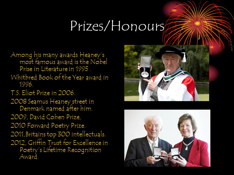 Prizes/Honours Among his many awards Heaney's most famous award is the Nobel Prise in Literature in 1995.