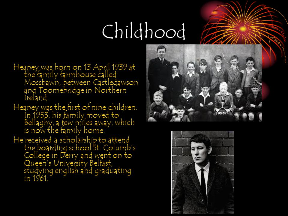 Childhood Heaney was born on 13 April 1939 at the family farmhouse called Mossbawn, between Castledawson and Toomebridge in Northern Ireland.