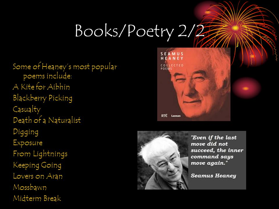 Books/Poetry 2/2 Some of Heaney's most popular poems include: A Kite for Aibhin Blackberry Picking Casualty Death of a Naturalist Digging Exposure From Lightnings Keeping Going Lovers on Aran Mossbawn Midterm Break