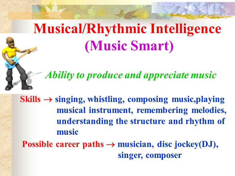 Bodily/Physical Intelligence (Body Smart) Ability to control body movements and handle objects skillfully Skills  dancing, physical co-ordination, sports, hands-on experimentation, using body language, crafts, acting, miming, using hands to create… Possible career paths  athletes, dancers, actors, physical education teachers, firefighters, artisans