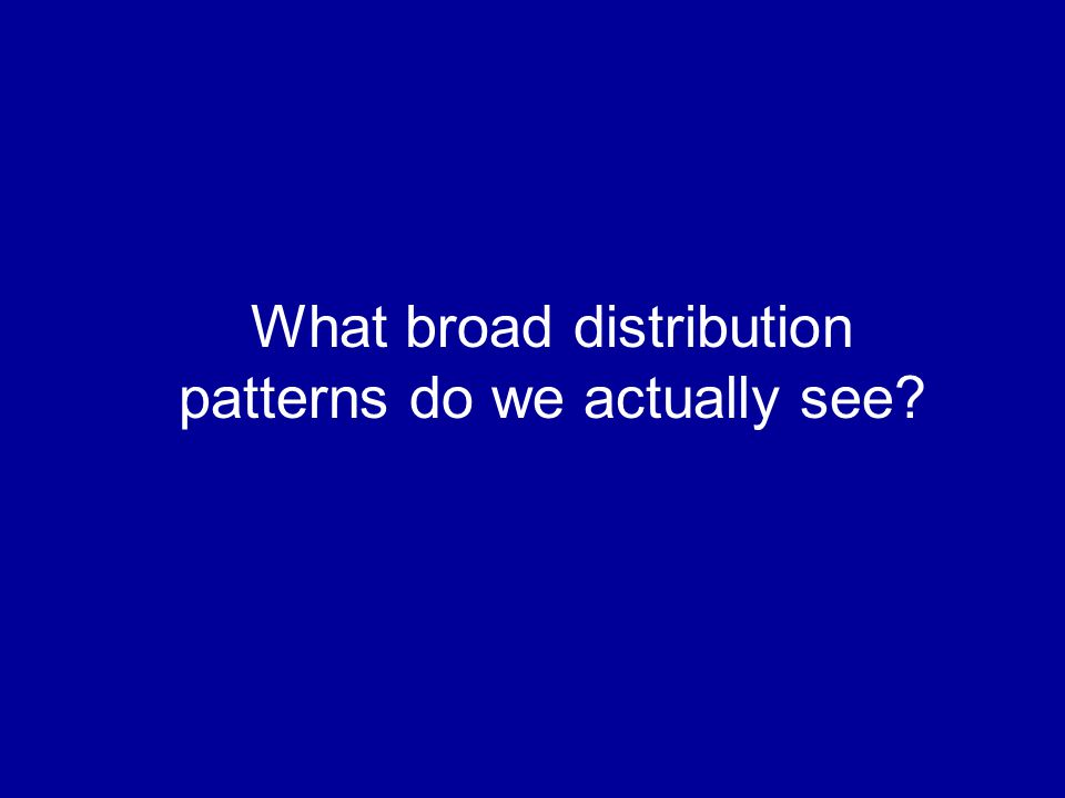 What broad distribution patterns do we actually see?