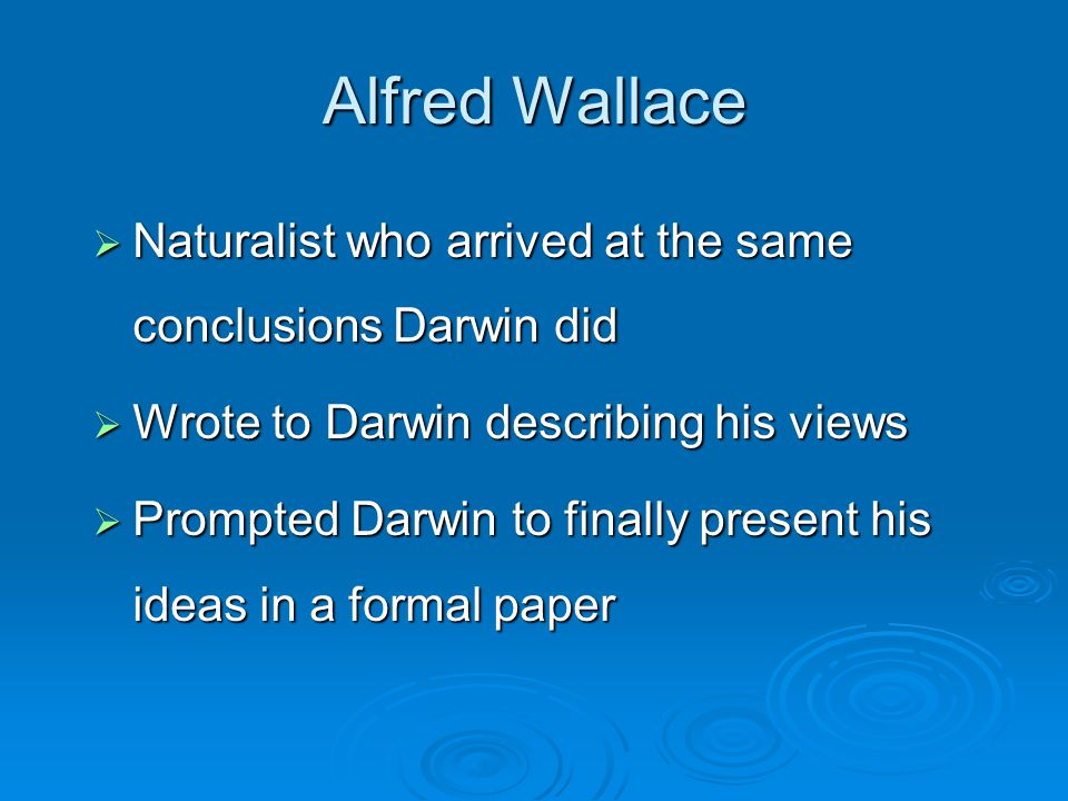 Alfred Wallace  Naturalist who arrived at the same conclusions Darwin did  Wrote to Darwin describing his views  Prompted Darwin to finally present his ideas in a formal paper