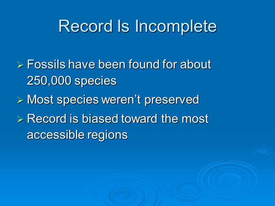 Record Is Incomplete  Fossils have been found for about 250,000 species  Most species weren't preserved  Record is biased toward the most accessible regions