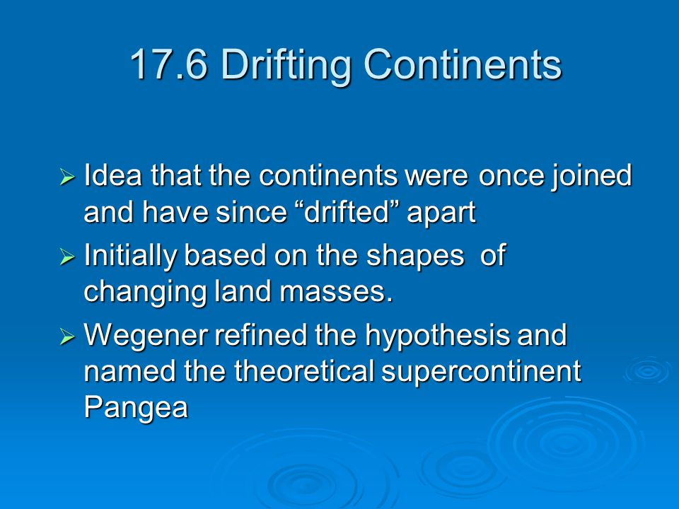 17.6 Drifting Continents 17.6 Drifting Continents  Idea that the continents were once joined and have since drifted apart  Initially based on the shapes of changing land masses.