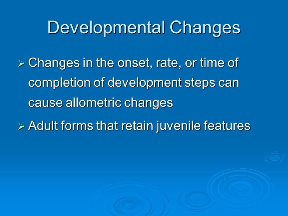 Developmental Changes  Changes in the onset, rate, or time of completion of development steps can cause allometric changes  Adult forms that retain juvenile features
