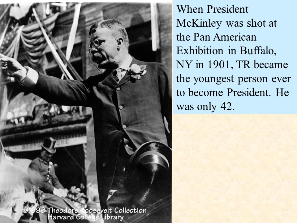 When President McKinley was shot at the Pan American Exhibition in Buffalo, NY in 1901, TR became the youngest person ever to become President.