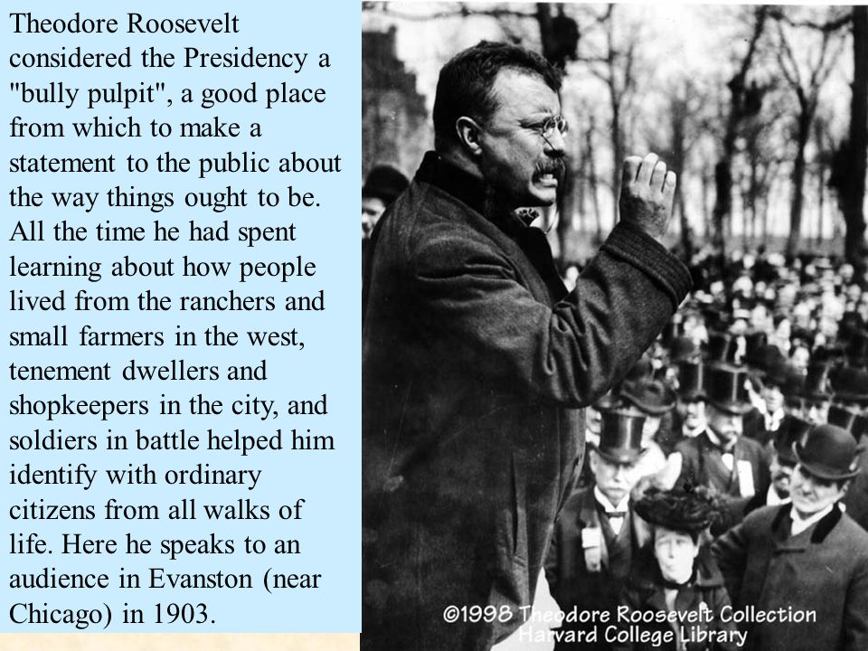 Theodore Roosevelt considered the Presidency a bully pulpit , a good place from which to make a statement to the public about the way things ought to be.
