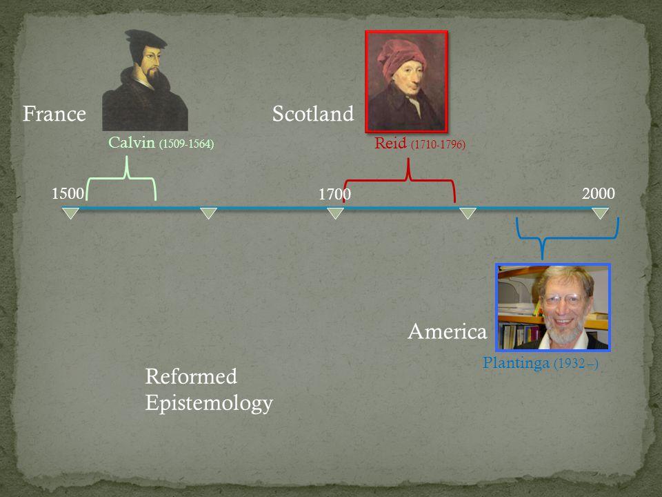 15002000 Plantinga (1932 –) America Reid (1710-1796) Reformed Epistemology 1700 ScotlandFrance Calvin (1509-1564)