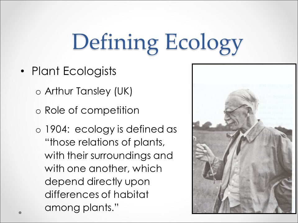 Defining Ecology Plant Ecologists o Henry Chandler Cowles (USA) o Theory of dynamic vegetational succession o 1899 classic paper The ecological relati
